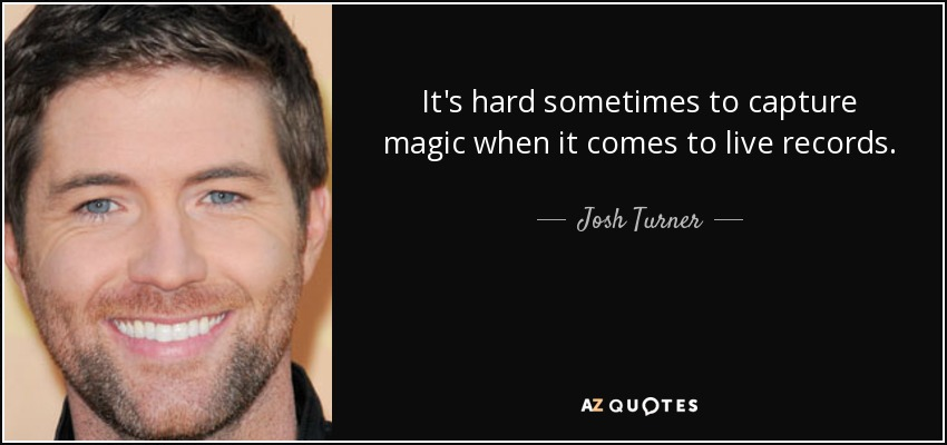 It's hard sometimes to capture magic when it comes to live records. - Josh Turner