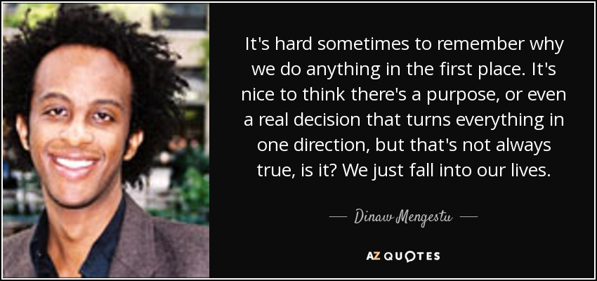 It's hard sometimes to remember why we do anything in the first place. It's nice to think there's a purpose, or even a real decision that turns everything in one direction, but that's not always true, is it? We just fall into our lives. - Dinaw Mengestu