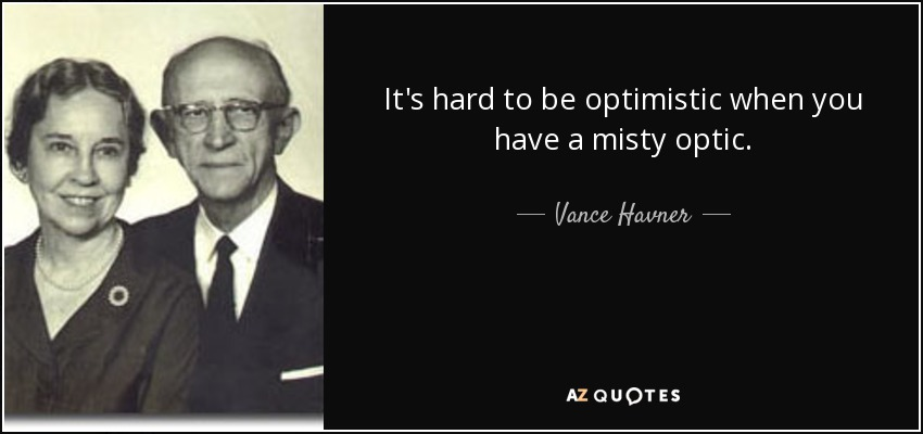 It's hard to be optimistic when you have a misty optic. - Vance Havner