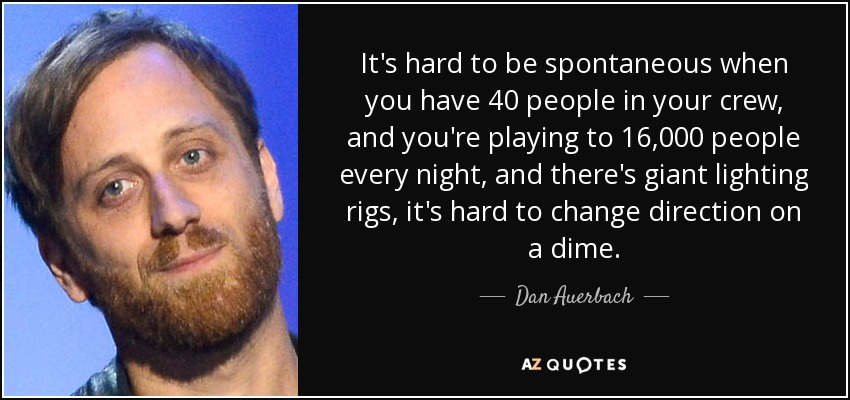 It's hard to be spontaneous when you have 40 people in your crew, and you're playing to 16,000 people every night, and there's giant lighting rigs, it's hard to change direction on a dime. - Dan Auerbach