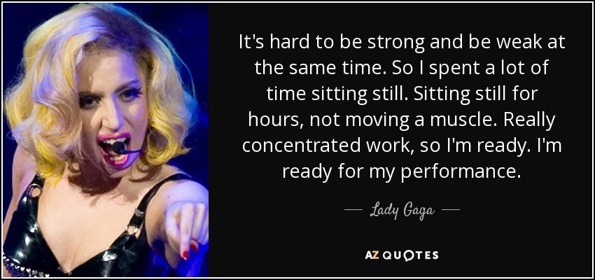 It's hard to be strong and be weak at the same time. So I spent a lot of time sitting still. Sitting still for hours, not moving a muscle. Really concentrated work, so I'm ready. I'm ready for my performance. - Lady Gaga