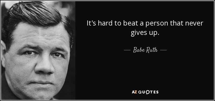 It's hard to beat a person that never gives up. - Babe Ruth