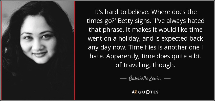 It's hard to believe. Where does the times go?' Betty sighs. 'I've always hated that phrase. It makes it would like time went on a holiday, and is expected back any day now. Time flies is another one I hate. Apparently, time does quite a bit of traveling, though. - Gabrielle Zevin