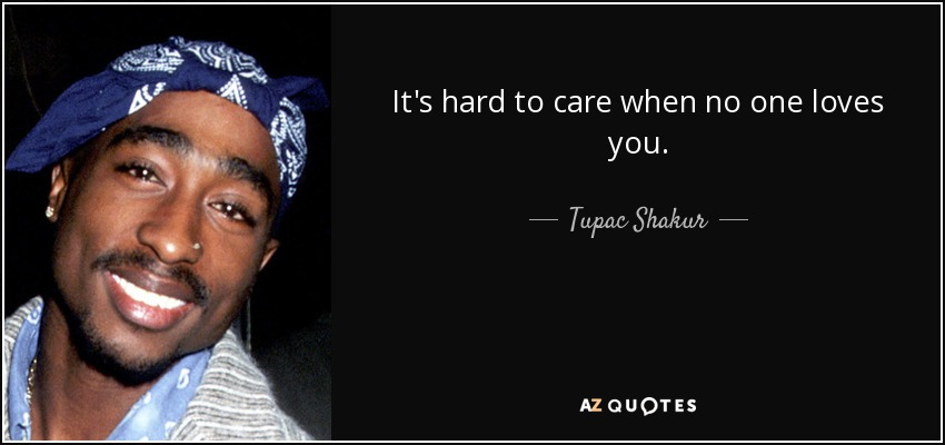 It's hard to care when no one loves you. - Tupac Shakur