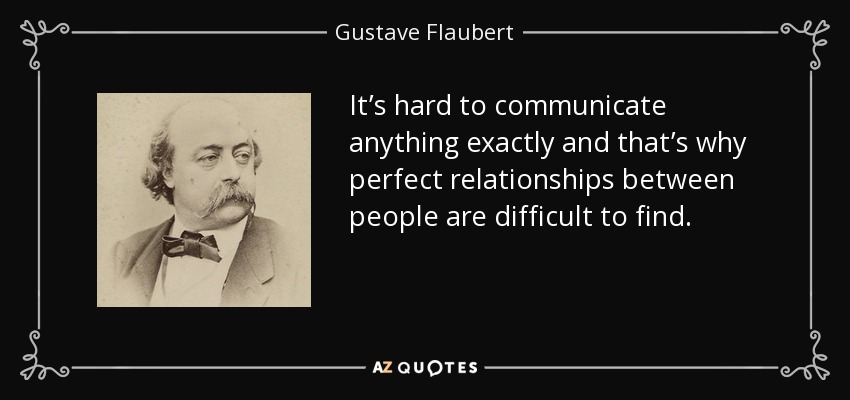 It's hard to communicate anything exactly and that's why perfect relationships between people are difficult to find. - Gustave Flaubert