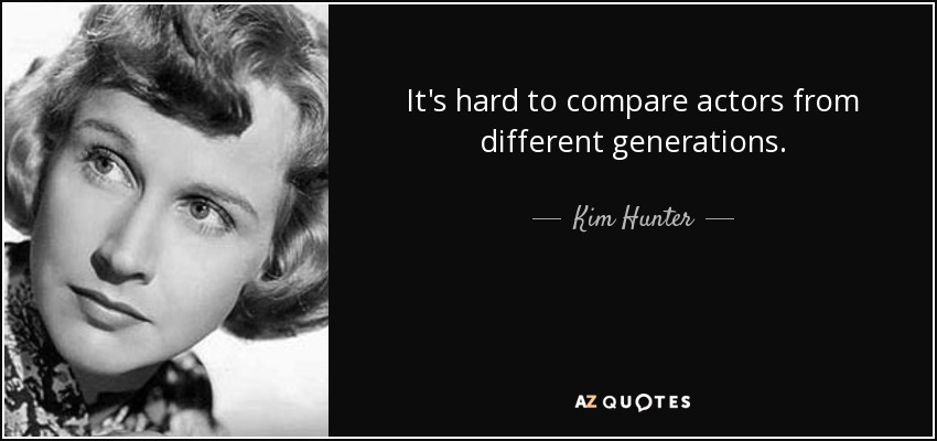 It's hard to compare actors from different generations. - Kim Hunter