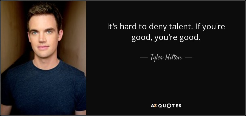 It's hard to deny talent. If you're good, you're good. - Tyler Hilton