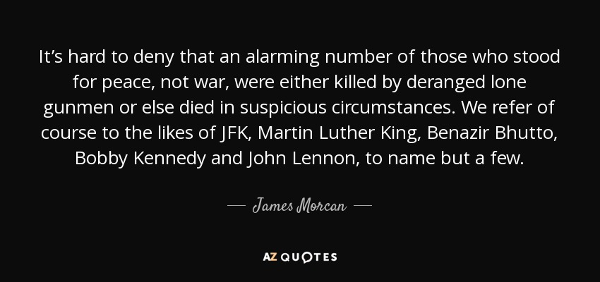 It's hard to deny that an alarming number of those who stood for peace, not war, were either killed by deranged lone gunmen or else died in suspicious circumstances. We refer of course to the likes of JFK, Martin Luther King, Benazir Bhutto, Bobby Kennedy and John Lennon, to name but a few. - James Morcan