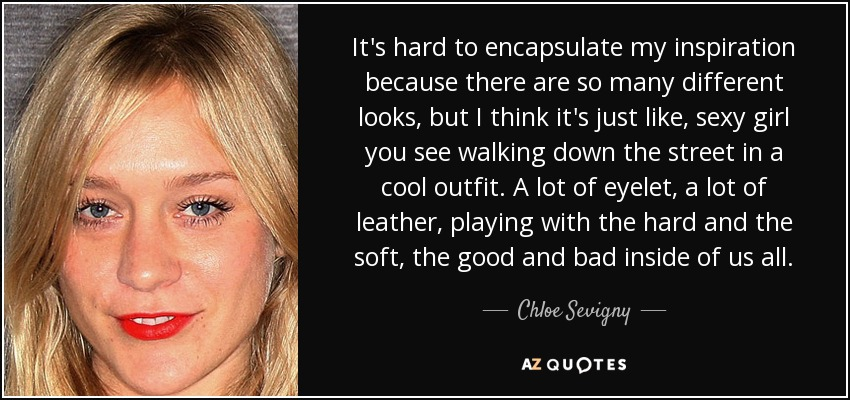 It's hard to encapsulate my inspiration because there are so many different looks, but I think it's just like, sexy girl you see walking down the street in a cool outfit. A lot of eyelet, a lot of leather, playing with the hard and the soft, the good and bad inside of us all. - Chloe Sevigny