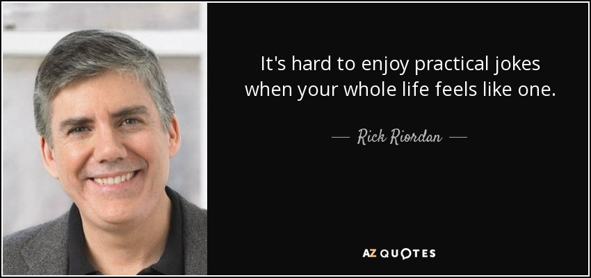 It's hard to enjoy practical jokes when your whole life feels like one. - Rick Riordan