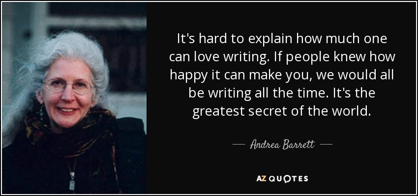It's hard to explain how much one can love writing. If people knew how happy it can make you, we would all be writing all the time. It's the greatest secret of the world. - Andrea Barrett