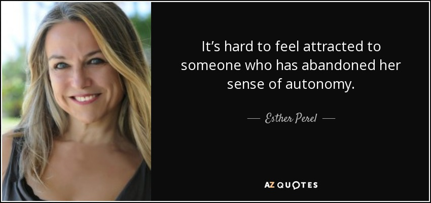 It's hard to feel attracted to someone who has abandoned her sense of autonomy. - Esther Perel