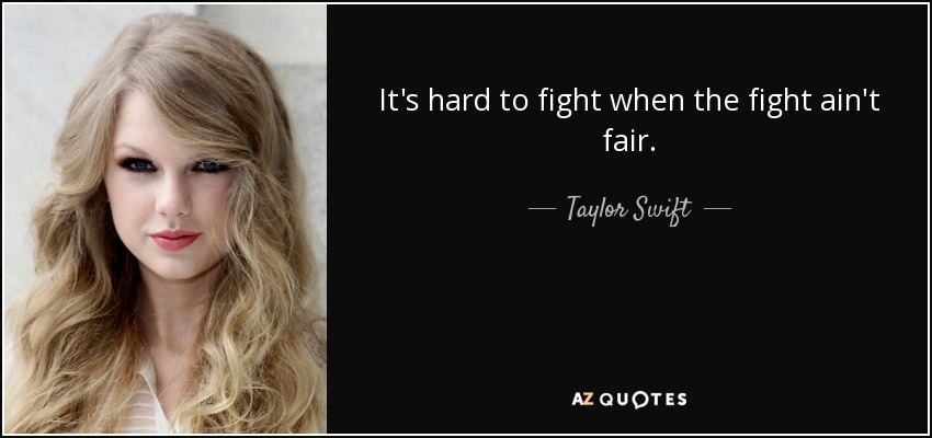 It's hard to fight when the fight ain't fair. - Taylor Swift