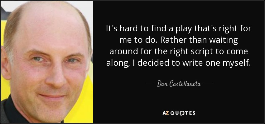 It's hard to find a play that's right for me to do. Rather than waiting around for the right script to come along, I decided to write one myself. - Dan Castellaneta