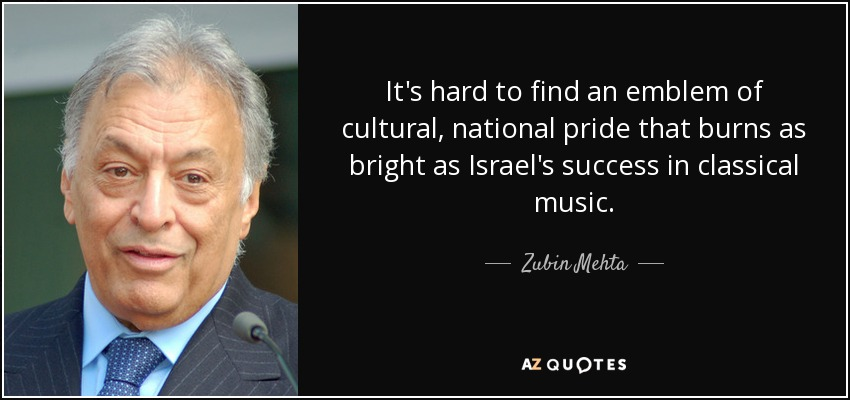 It's hard to find an emblem of cultural, national pride that burns as bright as Israel's success in classical music. - Zubin Mehta