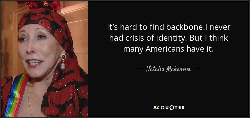 It's hard to find backbone.I never had crisis of identity. But I think many Americans have it. - Natalia Makarova