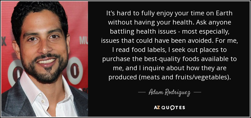 It's hard to fully enjoy your time on Earth without having your health. Ask anyone battling health issues - most especially, issues that could have been avoided. For me, I read food labels, I seek out places to purchase the best-quality foods available to me, and I inquire about how they are produced (meats and fruits/vegetables). - Adam Rodriguez