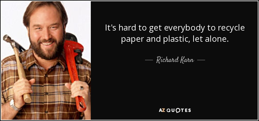 It's hard to get everybody to recycle paper and plastic, let alone. - Richard Karn