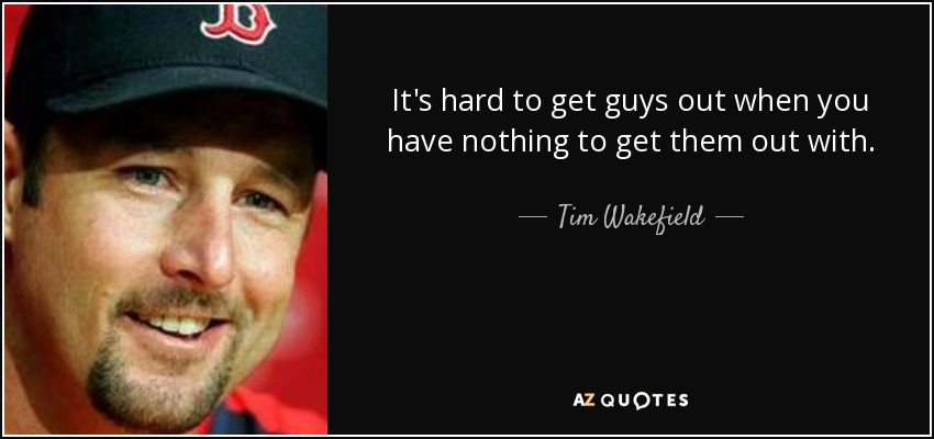 It's hard to get guys out when you have nothing to get them out with. - Tim Wakefield