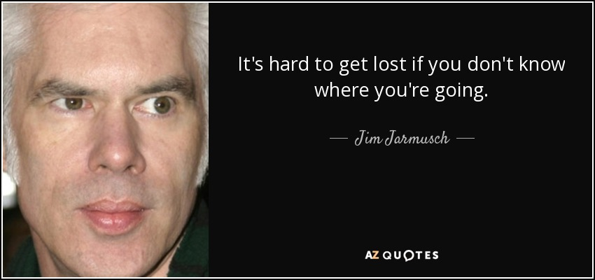It's hard to get lost if you don't know where you're going. - Jim Jarmusch