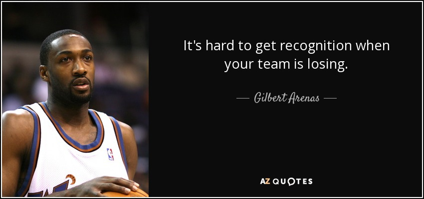 It's hard to get recognition when your team is losing. - Gilbert Arenas
