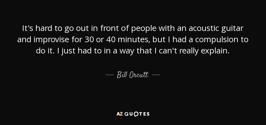 It's hard to go out in front of people with an acoustic guitar and improvise for 30 or 40 minutes, but I had a compulsion to do it. I just had to in a way that I can't really explain. - Bill Orcutt