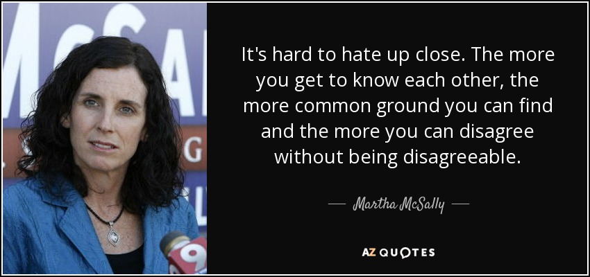 It's hard to hate up close. The more you get to know each other, the more common ground you can find and the more you can disagree without being disagreeable. - Martha McSally