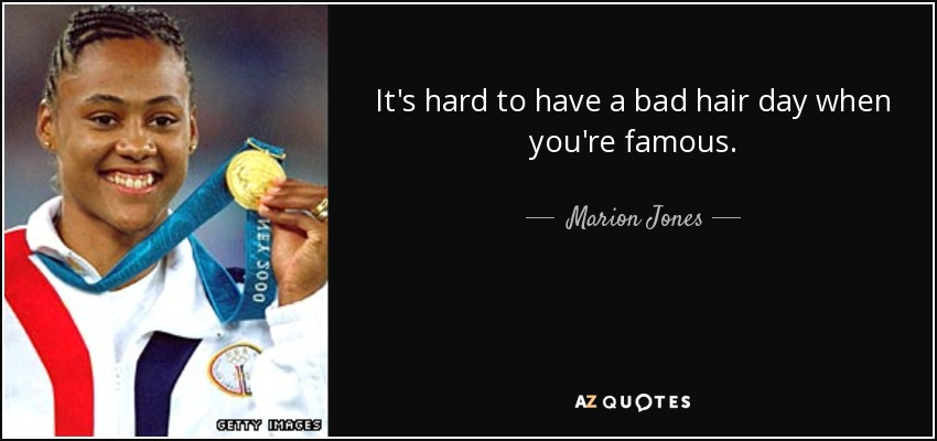 It's hard to have a bad hair day when you're famous. - Marion Jones