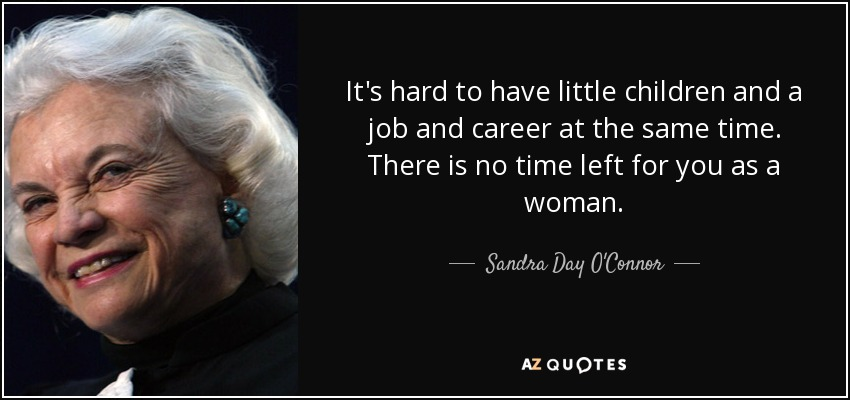 It's hard to have little children and a job and career at the same time. There is no time left for you as a woman. - Sandra Day O'Connor