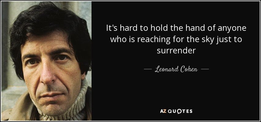 It's hard to hold the hand of anyone who is reaching for the sky just to surrender - Leonard Cohen