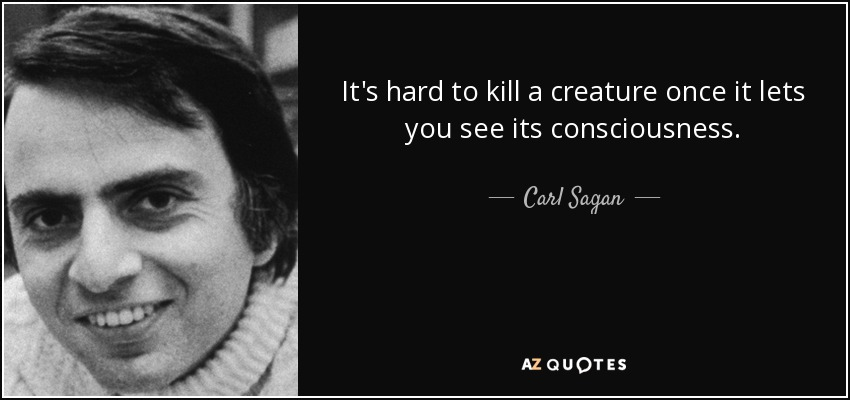It's hard to kill a creature once it lets you see its consciousness. - Carl Sagan