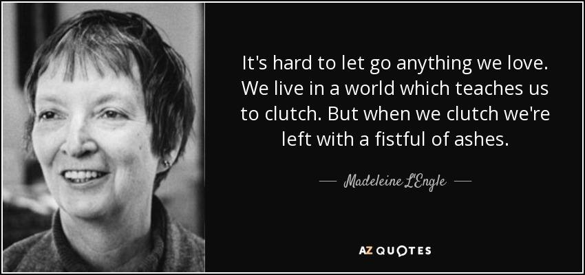 It's hard to let go anything we love. We live in a world which teaches us to clutch. But when we clutch we're left with a fistful of ashes. - Madeleine L'Engle