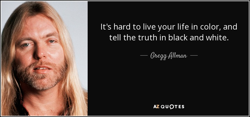 Gregg Allman Quote It 39 S Hard To Live Your Life In Color