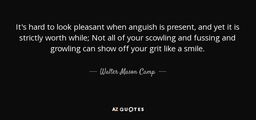 It's hard to look pleasant when anguish is present, and yet it is strictly worth while; Not all of your scowling and fussing and growling can show off your grit like a smile. - Walter Mason Camp