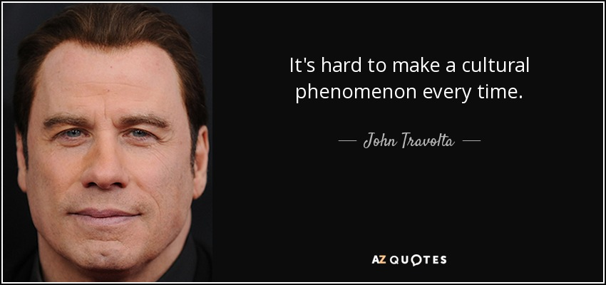 It's hard to make a cultural phenomenon every time. - John Travolta