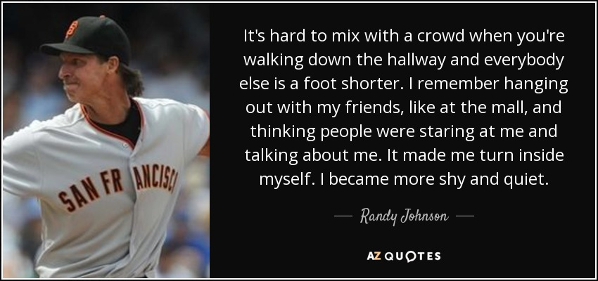 It's hard to mix with a crowd when you're walking down the hallway and everybody else is a foot shorter. I remember hanging out with my friends, like at the mall, and thinking people were staring at me and talking about me. It made me turn inside myself. I became more shy and quiet. - Randy Johnson