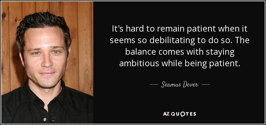 It's hard to remain patient when it seems so debilitating to do so. The balance comes with staying ambitious while being patient. - Seamus Dever