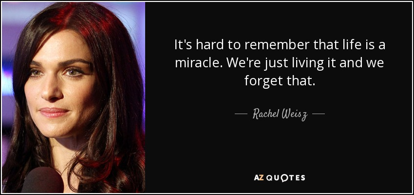 It's hard to remember that life is a miracle. We're just living it and we forget that. - Rachel Weisz