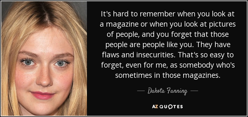 It's hard to remember when you look at a magazine or when you look at pictures of people, and you forget that those people are people like you. They have flaws and insecurities. That's so easy to forget, even for me, as somebody who's sometimes in those magazines. - Dakota Fanning