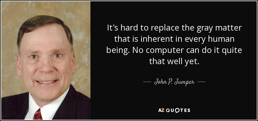 It's hard to replace the gray matter that is inherent in every human being. No computer can do it quite that well yet. - John P. Jumper