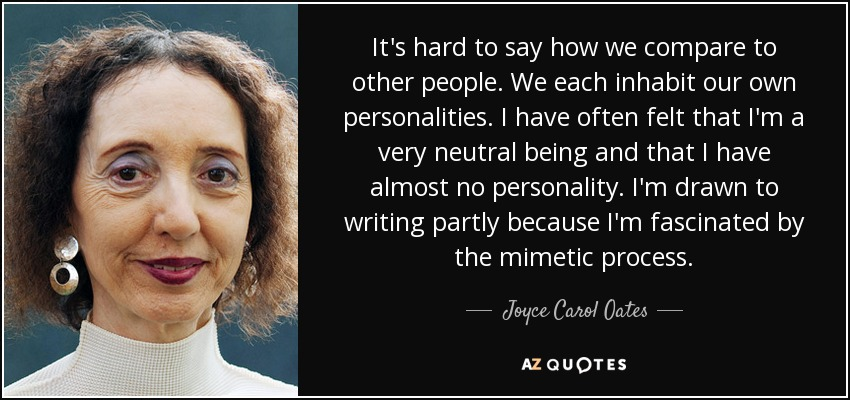 It's hard to say how we compare to other people. We each inhabit our own personalities. I have often felt that I'm a very neutral being and that I have almost no personality. I'm drawn to writing partly because I'm fascinated by the mimetic process. - Joyce Carol Oates
