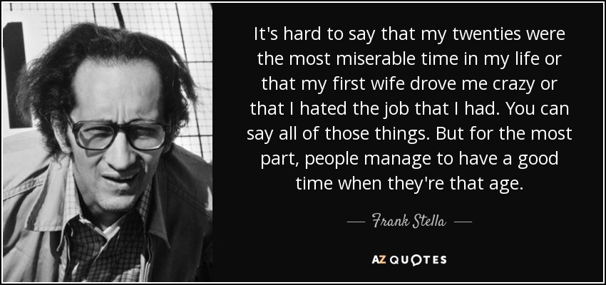 It's hard to say that my twenties were the most miserable time in my life or that my first wife drove me crazy or that I hated the job that I had. You can say all of those things. But for the most part, people manage to have a good time when they're that age. - Frank Stella