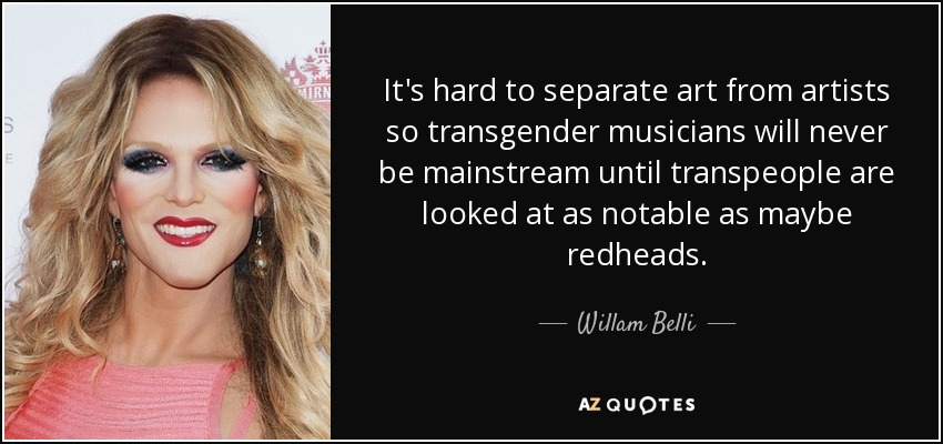 It's hard to separate art from artists so transgender musicians will never be mainstream until transpeople are looked at as notable as maybe redheads. - Willam Belli