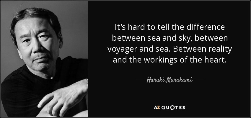 It's hard to tell the difference between sea and sky, between voyager and sea. Between reality and the workings of the heart. - Haruki Murakami