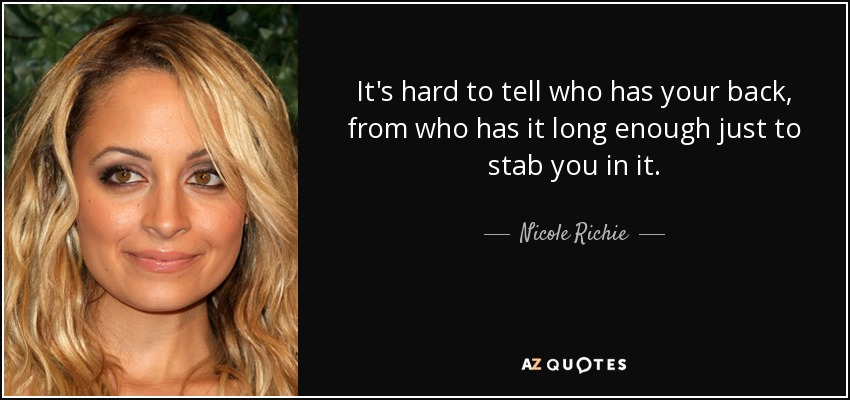It's hard to tell who has your back, from who has it long enough just to stab you in it.... - Nicole Richie