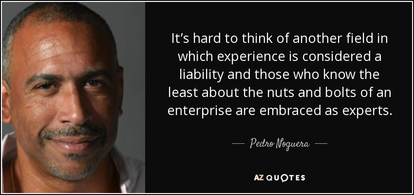 It's hard to think of another field in which experience is considered a liability and those who know the least about the nuts and bolts of an enterprise are embraced as experts. - Pedro Noguera