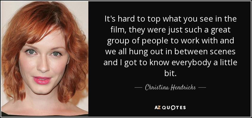 It's hard to top what you see in the film, they were just such a great group of people to work with and we all hung out in between scenes and I got to know everybody a little bit. - Christina Hendricks