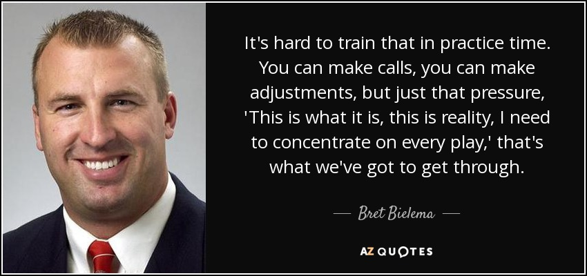 It's hard to train that in practice time. You can make calls, you can make adjustments, but just that pressure, 'This is what it is, this is reality, I need to concentrate on every play,' that's what we've got to get through. - Bret Bielema