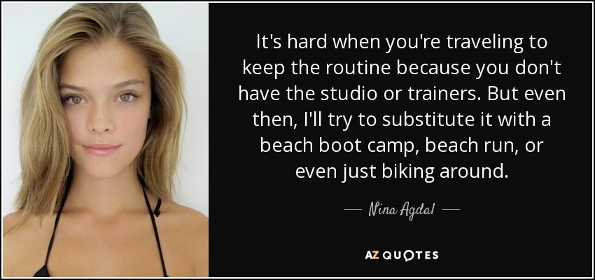 It's hard when you're traveling to keep the routine because you don't have the studio or trainers. But even then, I'll try to substitute it with a beach boot camp, beach run, or even just biking around. - Nina Agdal