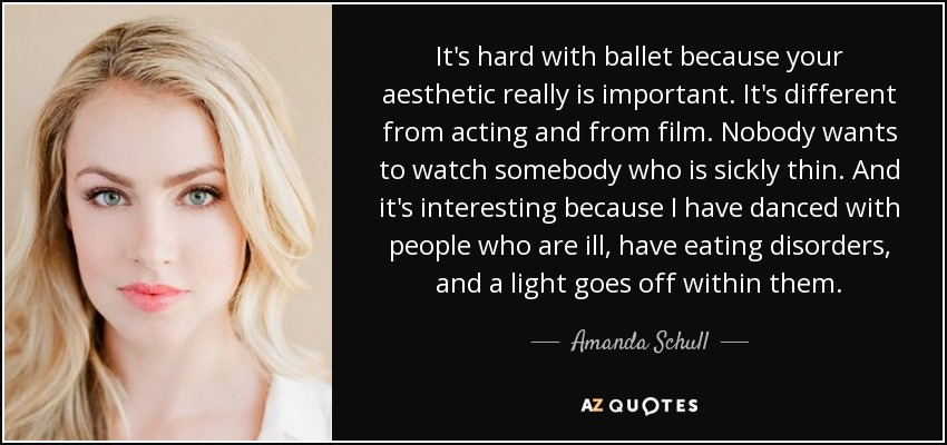It's hard with ballet because your aesthetic really is important. It's different from acting and from film. Nobody wants to watch somebody who is sickly thin. And it's interesting because I have danced with people who are ill, have eating disorders, and a light goes off within them. - Amanda Schull